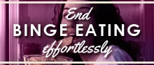End Binge Eating Effortlessly. Stop struggling with food and lose the fight after long hours spent obsessing on food.